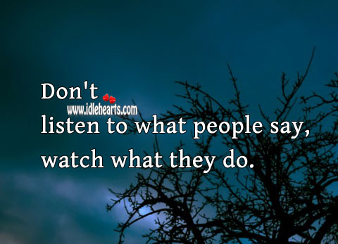 Image, Don't listen to what people say, watch what they do.
