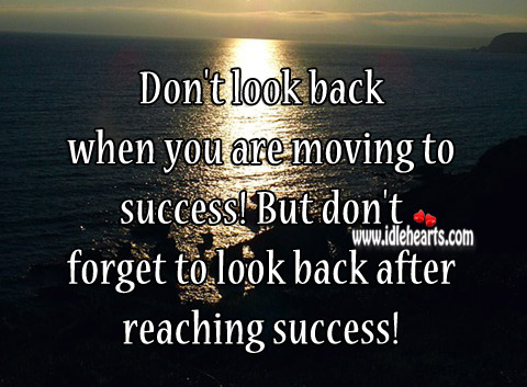 Don't Look Back When You Are Moving To Success!