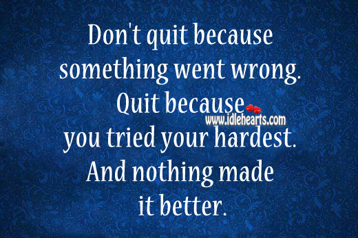 Quit Because You Tried Your Hardest And Nothing Made It Better.