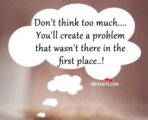 Dont Think Too Much Youll Create A Problem That