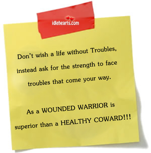 Don't wish A Life Without Troubles…