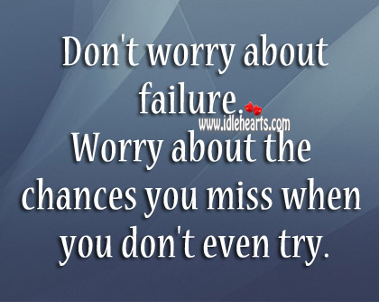 Worry About The Chances You Miss When You Don't Even Try.