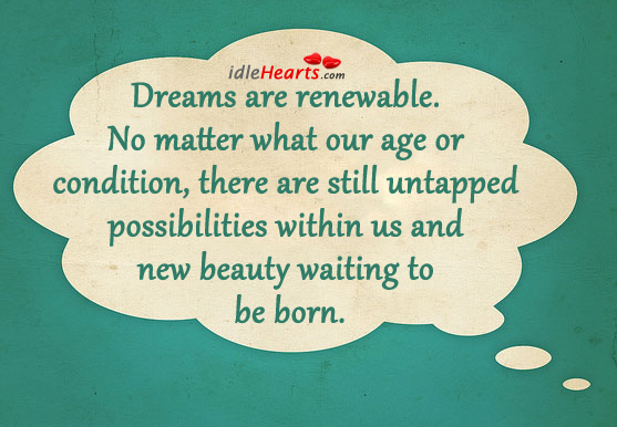 Dreams Are Renewable. No Matter What Our Age Or Condition.