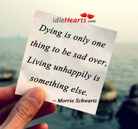 Dying is only one thing to be sad over. Morrie Schwartz Picture Quote