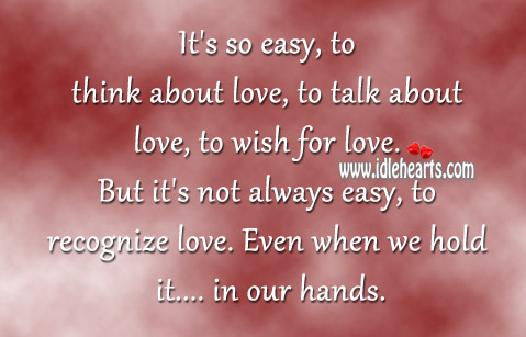 It's Not Always Easy, To Recognize Love.