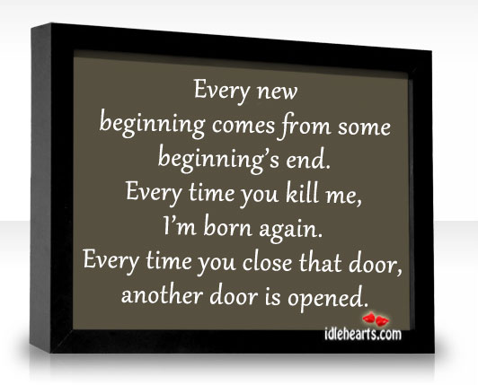 Every New Beginning Comes From Some Beginning's End.