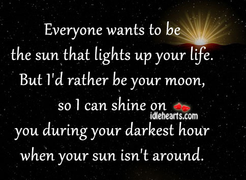 Everyone Wants To Be The Sun That Lights Up Your Life.