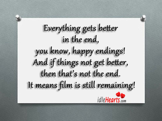 Everything Gets Better In The End, You Know, Happy Endings!