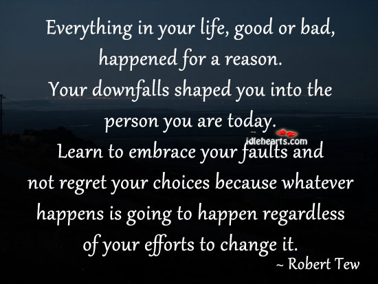 Everything In Your Life, Good Or Bad, Happened For A Reason.