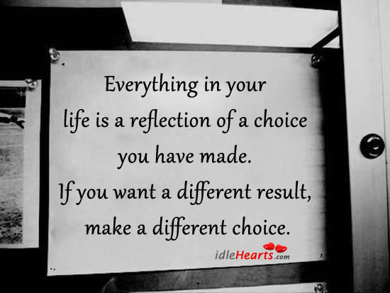 Everything in Life is a Reflection of a Choice We Made.