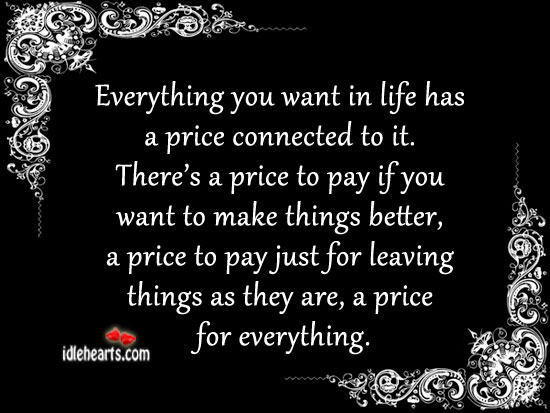 Everything You Want In Life Has A Price Connected To It.