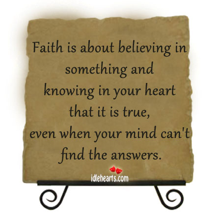 Faith Is About Believeing In Something And Knowing In Your Heart…..