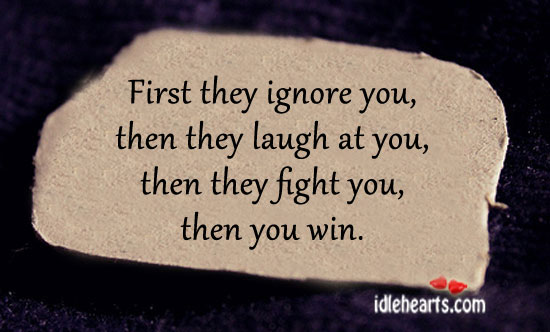 First They Ignore You, Then They Laugh At You…