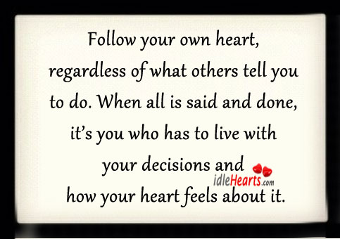 Follow Your Own Heart, Regardless Of What Others Tell You TO Do.
