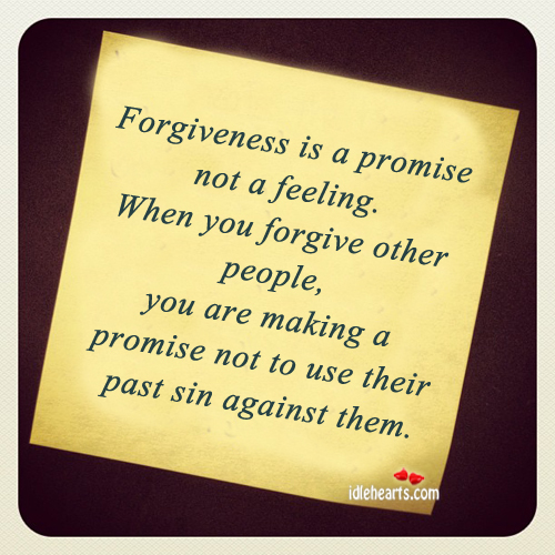 Forgiveness Is A Promise Not A Feeling.