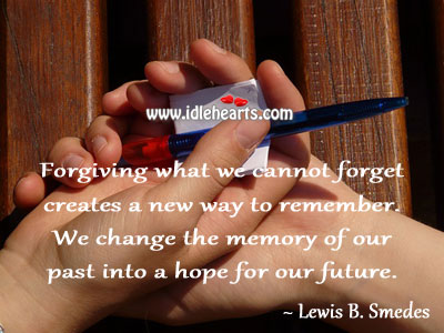 Forgiving what we cannot forget creates a new way to remember. Lewis B. Smedes Picture Quote