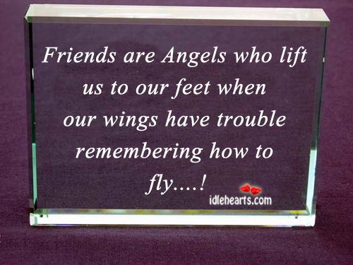 Friends Are Angels Who Lift Us To Our Feet When…