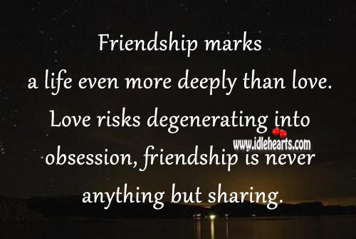 Friendship Marks A Life Even More Deeply Than Love.