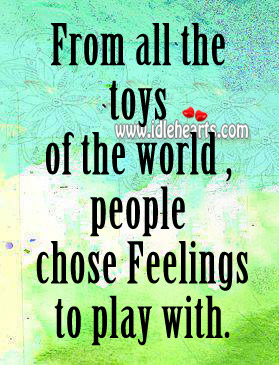 From All The Toys Of The World , People Chose Feelings To Play With.