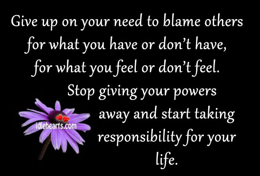 Give Up On Your Need To Blame Others For What…..