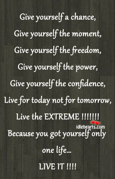 You Got Only One Life. Live It Now!!!!
