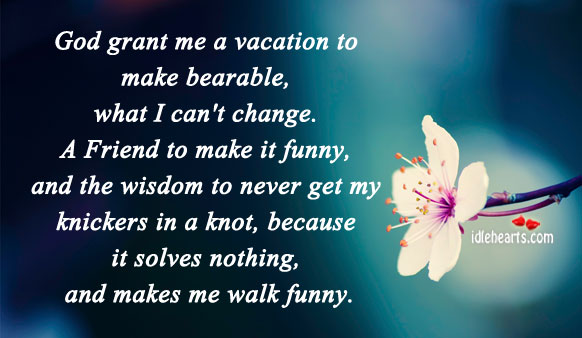 Image, Bearable, Because, Can't Change, Change, Friend, Funny, Get, God, Grant, I Can, Knickers, Knot, Make, Makes, Me, Never, Nothing, Vacation, Walk, Wisdom