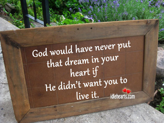 God Would have Never Put That Dream In Your Heart If He….