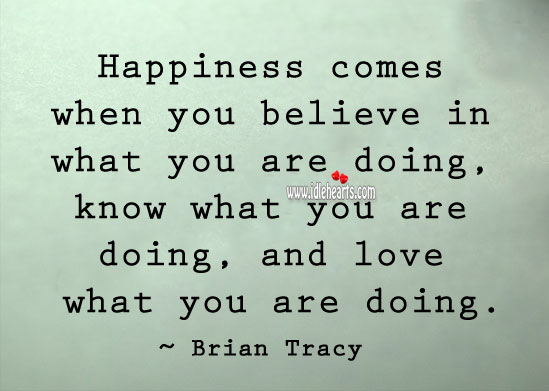 Happiness Comes When You Believe In What You Are Doing, Believe, Happiness, Love