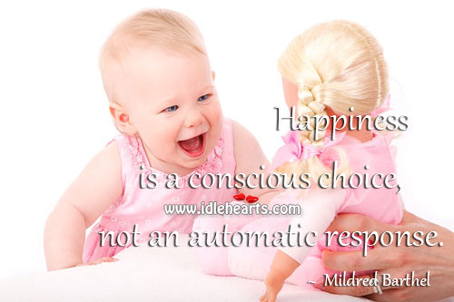Happiness is a conscious choice, not an automatic response. Image