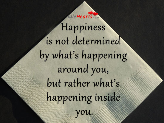 Happiness is Not Determined By What's Happening…
