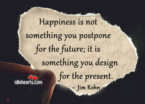 Happiness Is Not Something You Postpone For The Future…
