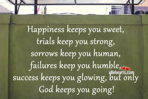 Happiness Keeps You Sweet, Trials Keep You Strong….
