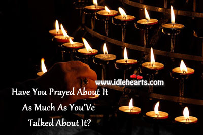 Have you prayed about it as much as you've talked about it? Image