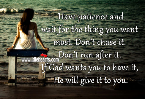 Have Patience And Wait For The Thing You Want Most.