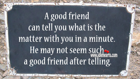 A Good Friend Can Tell You What Is The Matter