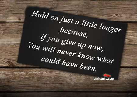 Hold on Just a Little Longer Because…..