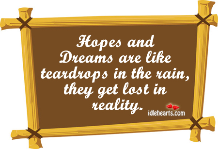 Hopes And Dreams Are Like Teardrops In The Rain….