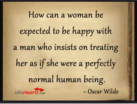 Image, How can a woman be expected to be happy with a man who insists on