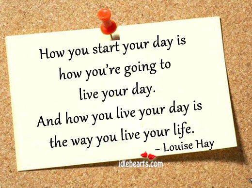 How You Start Your Day Is How You're Going To Live Your Day…