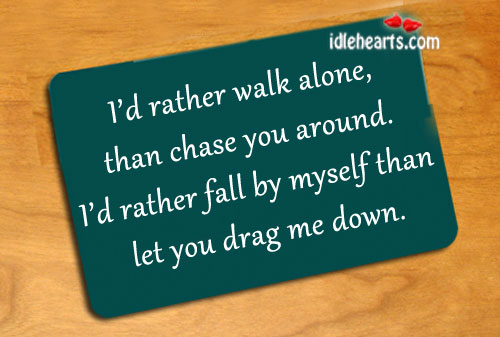 I'd Rather Walk Alone, Than Chase You Around.
