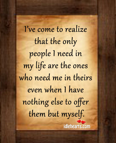 I've Come to Realize That The Only People I Need In…