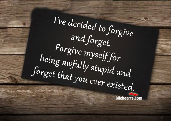 I've Decided To Forgive And Forget.