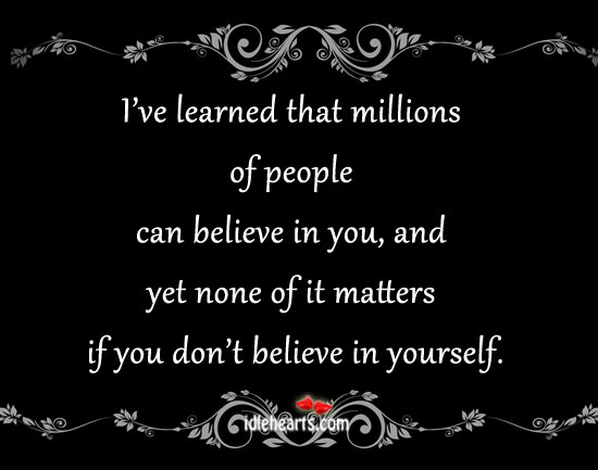 I've Learned That Millions Of People Can Believe In You…