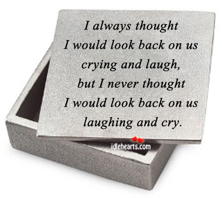 I Always Thought I Would Look Back On us Crying and Laugh