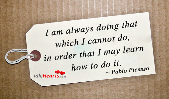 I am always doing that which I cannot do, to learn. Image
