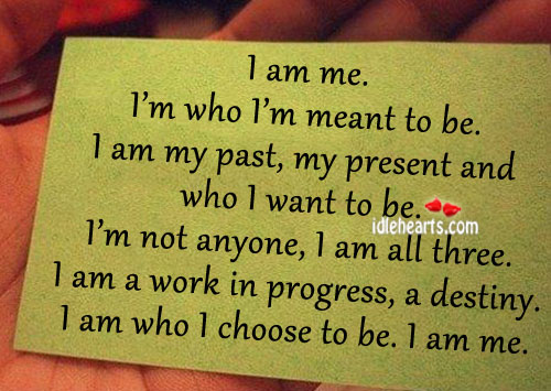 I Am Me. I'm Who I'm Meant To Be.