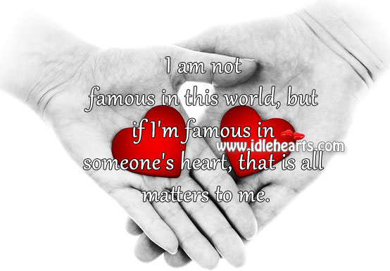 I'm Famous In Someone's Heart, That Is All Matters To Me.