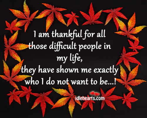 I Am Thankful For All Those Difficult People In My Life….