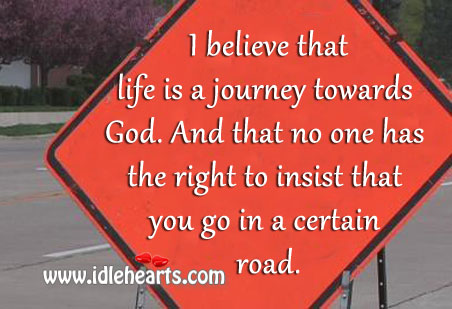 I Believe That Life Is A Journey Towards God.