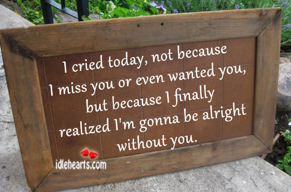 I cried today, not because I miss you or even Image
